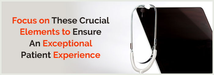 Focus on These Crucial Elements to Ensure An Exceptional Patient Experience