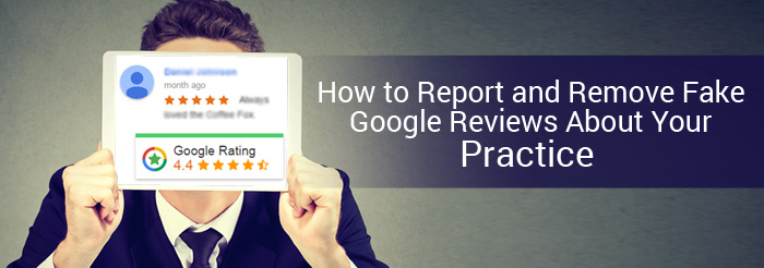 How to Report and Remove Fake Google Reviews About Your Practice