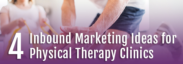 4 Inbound Marketing Ideas for Physical Therapy Clinics