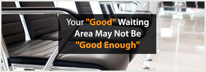 "Your ""Good"" Waiting Area May Not Be ""Good Enough"""