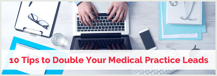 10 Tips to Double Your Medical Practice Leads