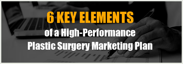 6 Key Elements of a High-Performance Plastic Surgery Marketing Plan