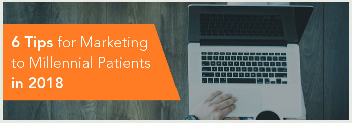 6 Tips for Marketing to Millennial Patients in 2018