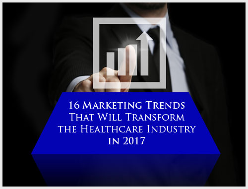 16 Marketing Trends That Will Transform the Healthcare Industry in 2017
