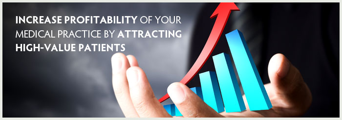 Increase Profitability of Your Medical Practice by Attracting High-Value Patients