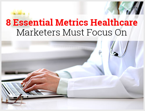 8 Essential Metrics Healthcare Marketers Must Focus On