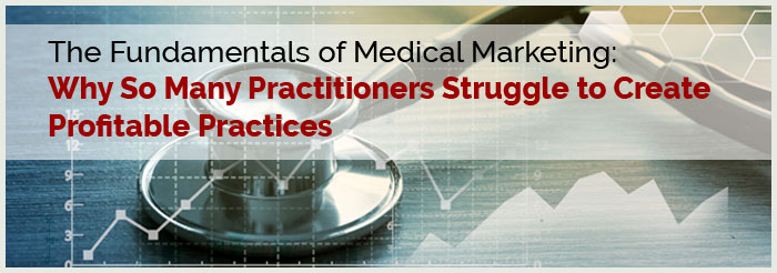 The Fundamentals of Medical Marketing: Why So Many Practitioners Struggle to Create Profitable Practices