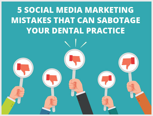 5 Social Media Marketing Mistakes That Can Sabotage Your Dental Practice
