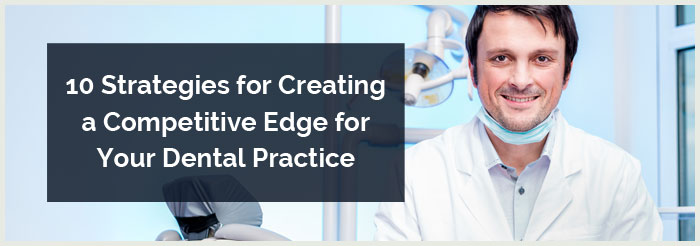 10 Strategies for Creating a Competitive Edge for Your Dental Practice