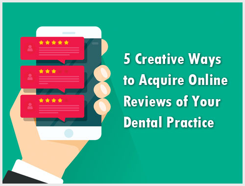 5 Creative Ways to Acquire Online Reviews of Your Dental Practice