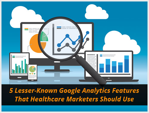 5 Lesser-Known Google Analytics Features That Healthcare Marketers Should Use
