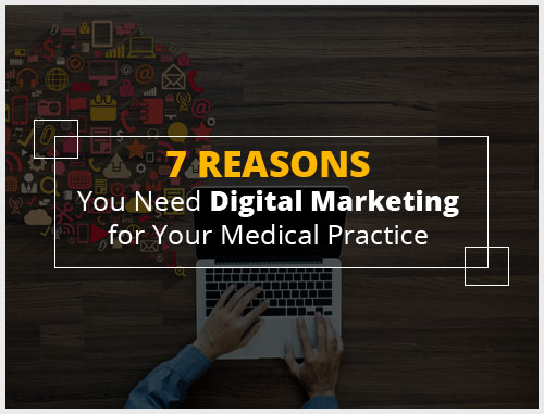 7 Reasons You Need Digital Marketing for Your Medical Practice