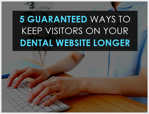 5 Guaranteed Ways to Keep Visitors on Your Dental Website Longer