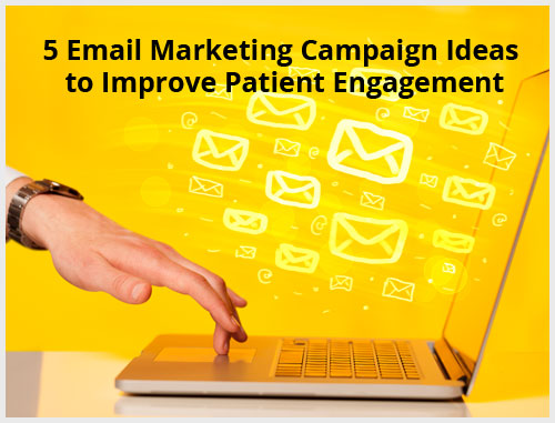 5 Email Marketing Campaign Ideas to Improve Patient Engagement