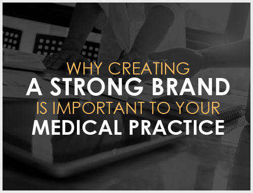 Why Creating a Strong Brand Is Important to Your Medical Practice