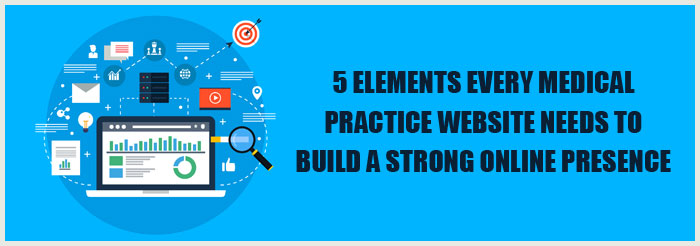 5 Elements Every Medical Practice Website Needs to Build a Strong Online Presence
