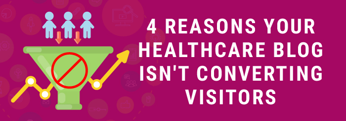 4 Reasons Your Healthcare Blog Isn't Converting Visitors