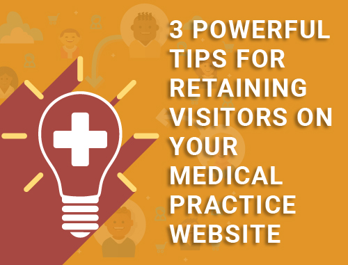 3 Powerful Tips for Retaining Visitors on Your Medical Practice Website
