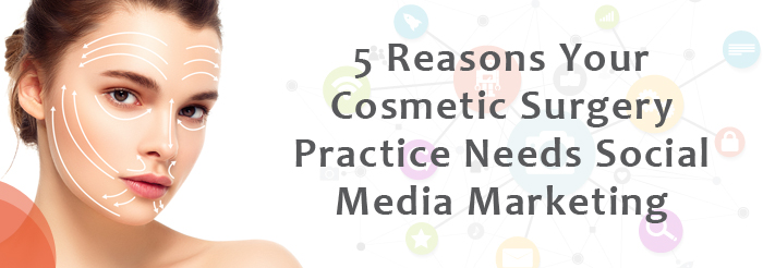 5 Reasons Your Cosmetic Surgery Practice Needs Social Media Marketing