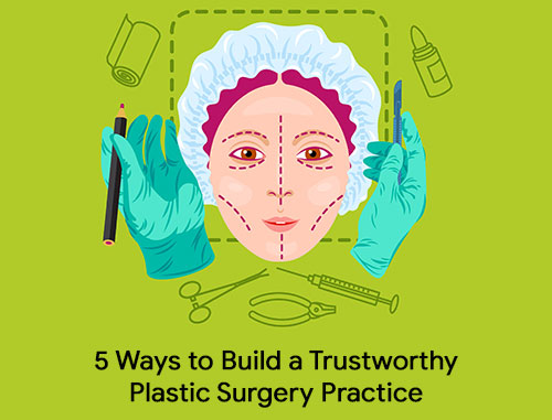 5 Ways to Build a Trustworthy Plastic Surgery Practice