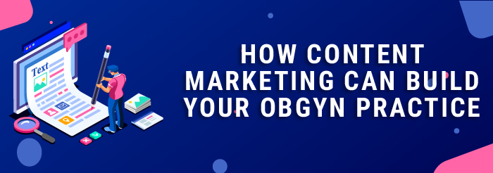 How Content Marketing Can Build Your OB/GYN Practice