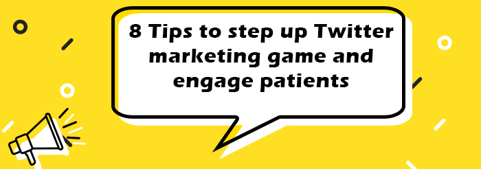 8 Tips to step up Twitter marketing game and engage patients