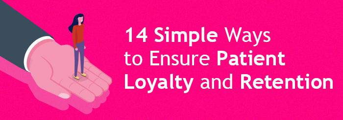 14 Simple Ways to Ensure Patient Loyalty and Retention