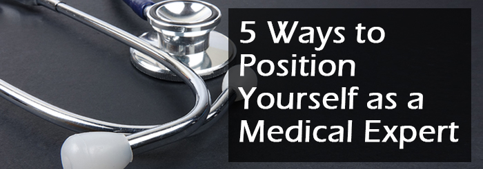 5 Ways to Position Yourself as a Medical Expert