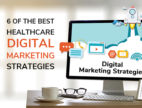 6 of the Best Healthcare Digital Marketing Strategies