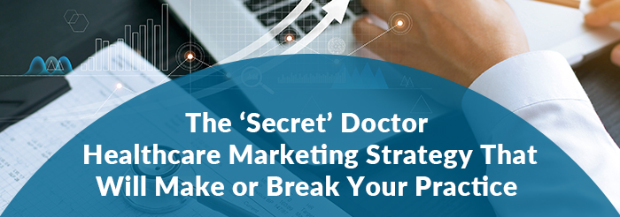 The 'Secret' Doctor Healthcare Marketing Strategy That Will Make or Break Your Practice
