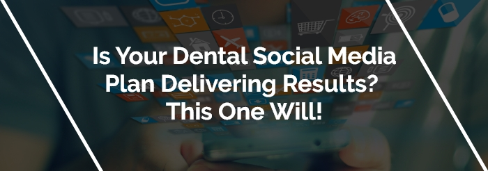 Is Your Dental Social Media Plan Delivering Results? This One Will!