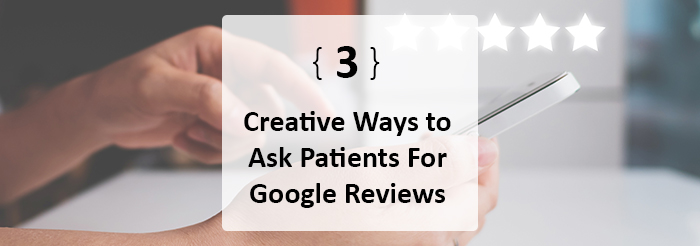 3 Creative Ways to Ask Patients For Google Reviews