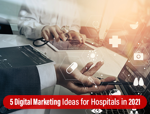 5 Digital Marketing Ideas for Hospitals in 2021