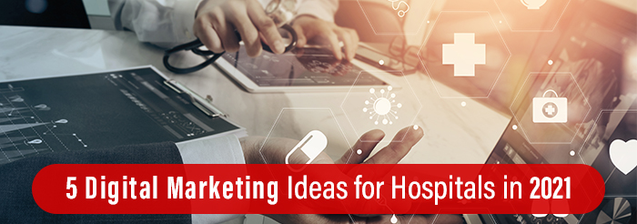 5 Digital Marketing Ideas for Hospitals in 2021