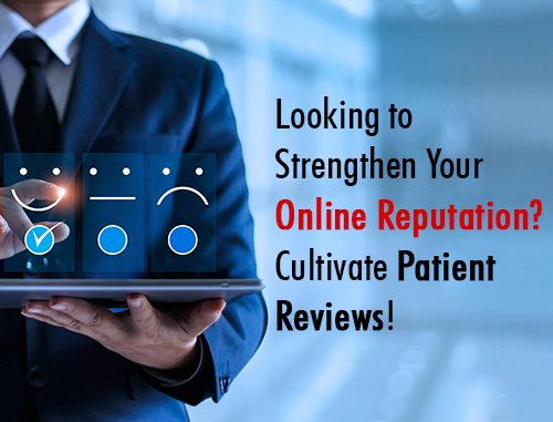Looking to Strengthen Your Online Reputation? Cultivate Patient Reviews!