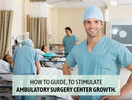 How to guide, to stimulate ambulatory surgery center growth.