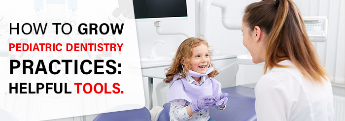 How to grow pediatric dentistry practices: helpful tools