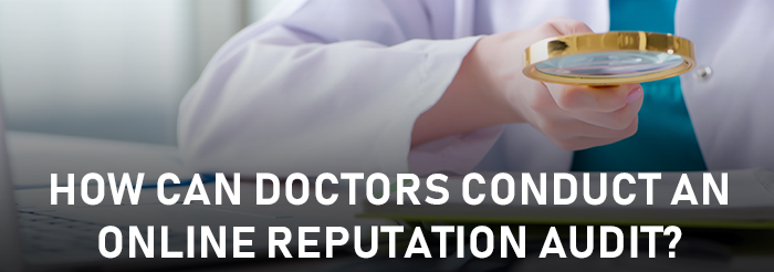 How Can Doctors Conduct an Online Reputation Audit?