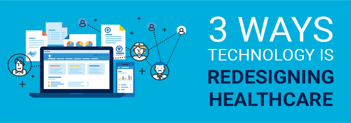 3 Ways Technology Is Redesigning Healthcare