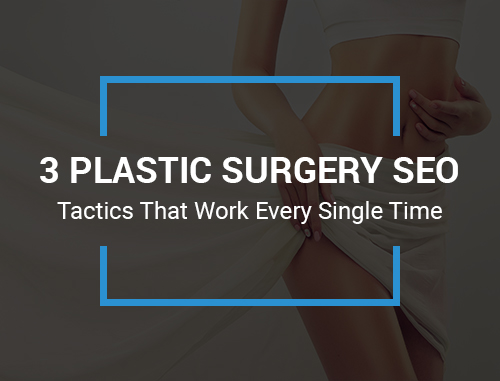 3 Plastic Surgery SEO Tactics That Work Every Single Time