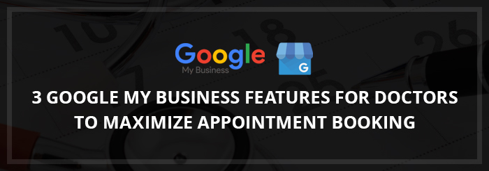 3 Google My Business Features for Doctors to Maximize Appointment Booking