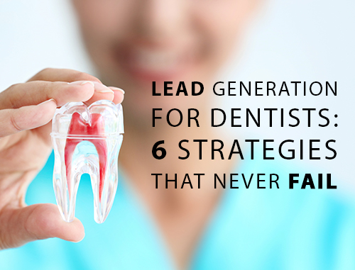 Lead Generation For Dentists: 6 Strategies That Never Fail