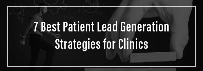 7 Best Patient Lead Generation Strategies for Clinics
