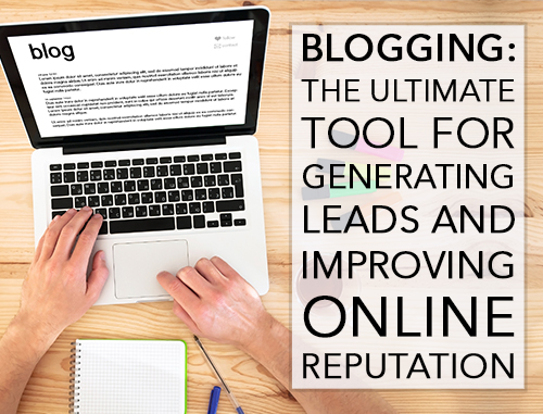 Blogging: The Ultimate Tool for Generating Leads and Improving Online Reputation