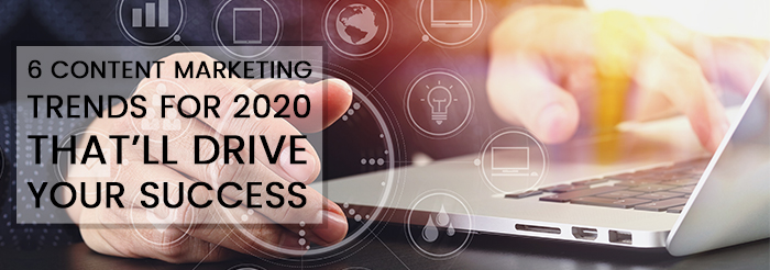 6 Content Marketing Trends for 2020 That'll Drive Your Success