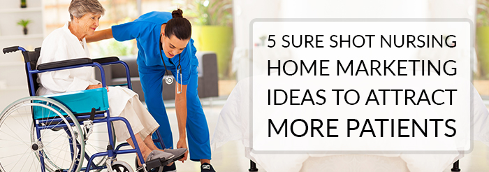 5 Sure Shot Nursing Home Marketing Ideas To Attract More Patients