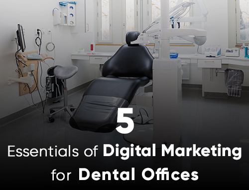 5 Essentials of Digital Marketing for Dental Offices