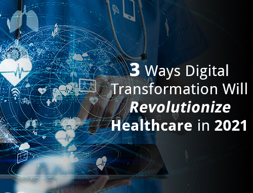 3 Ways Digital Transformation Will Revolutionize Healthcare in 2021