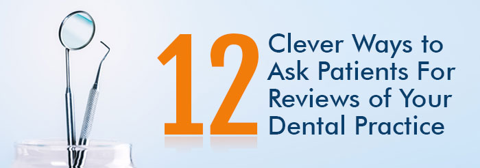 12 Clever Ways to Ask Patients For Reviews of Your Dental Practice