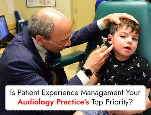 Is Patient Experience Management Your Audiology Practice's Top Priority?